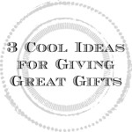 3 Cool Ideas for Giving Great Gifts