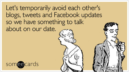 someecards.com - Let's temporarily avoid each other's blogs, tweets and Facebook updates so we have something to talk about on our date