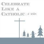 Celebrate Like a Catholic: New Year's Day
